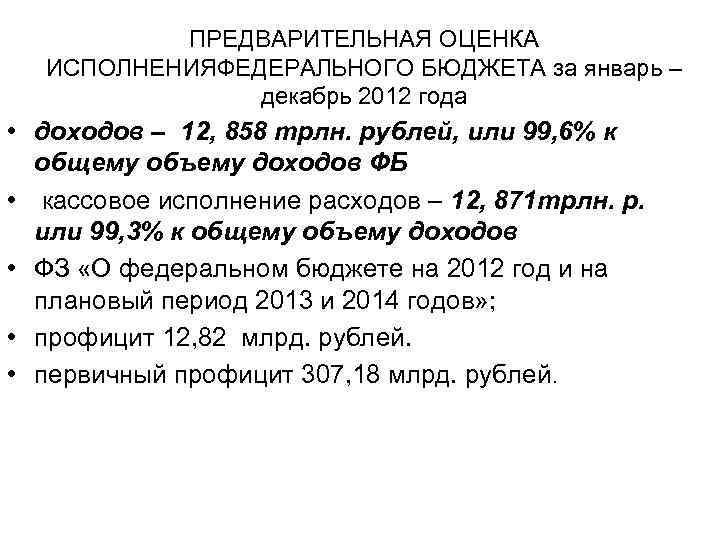 ПРЕДВАРИТЕЛЬНАЯ ОЦЕНКА ИСПОЛНЕНИЯФЕДЕРАЛЬНОГО БЮДЖЕТА за январь – декабрь 2012 года • доходов – 12,