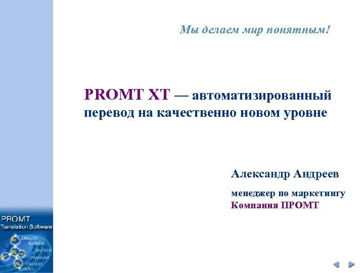 Мы делаем мир понятным! PROMT XT — автоматизированный перевод на качественно новом уровне Александр