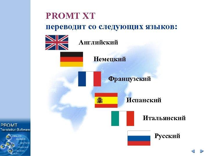 PROMT XT переводит со следующих языков: Английский Немецкий Французский Испанский Итальянский Русский