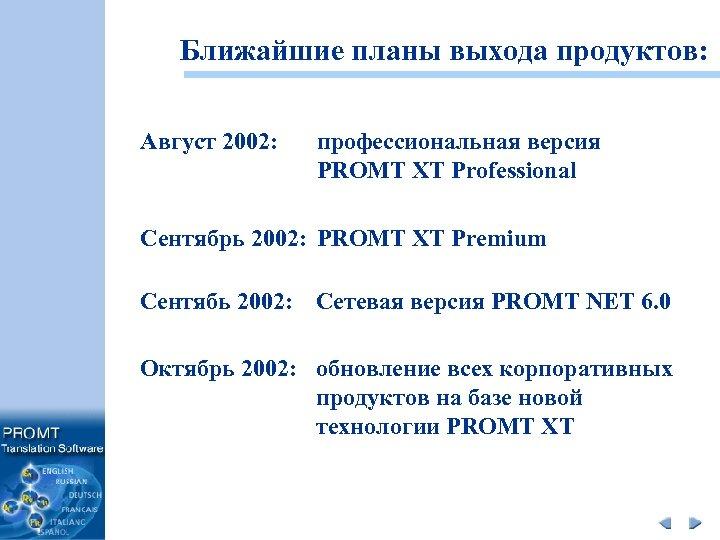 Ближайшие планы выхода продуктов: Август 2002: профессиональная версия PROMT XT Professional Сентябрь 2002: PROMT