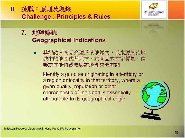 II. 挑戰︰原則及規條 Challenge : Principles & Rules 7. 地理標誌 Geographical Indications n 其標誌某商品來源於某地域內,或來源於該地 域中的地區或某地方,該商品的特定質量、信
