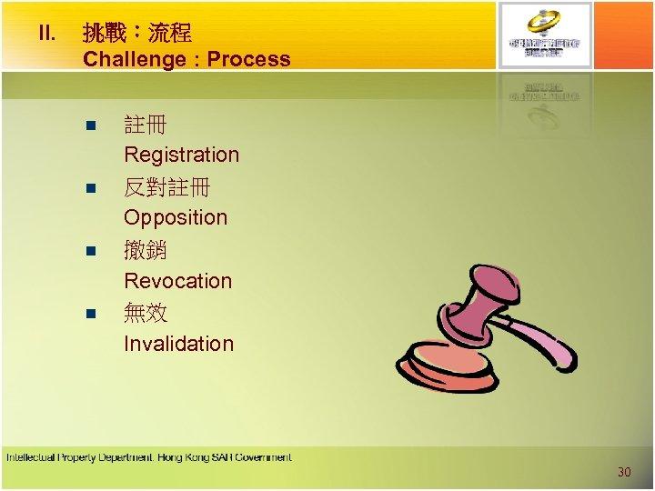 II. 挑戰︰流程 Challenge : Process n n 註冊 Registration 反對註冊 Opposition 撤銷 Revocation 無效
