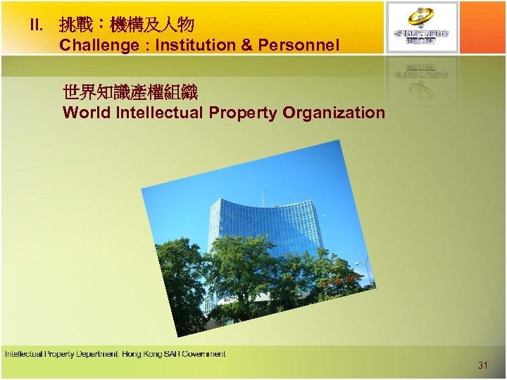 II. 挑戰︰機構及人物 Challenge : Institution & Personnel 世界知識產權組織 World Intellectual Property Organization 31