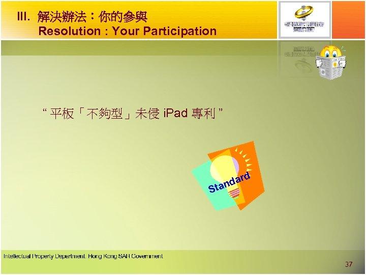 "III. 解決辦法︰你的參與 Resolution : Your Participation "" 平板「不夠型」未侵 i. Pad 專利 "" d dar"