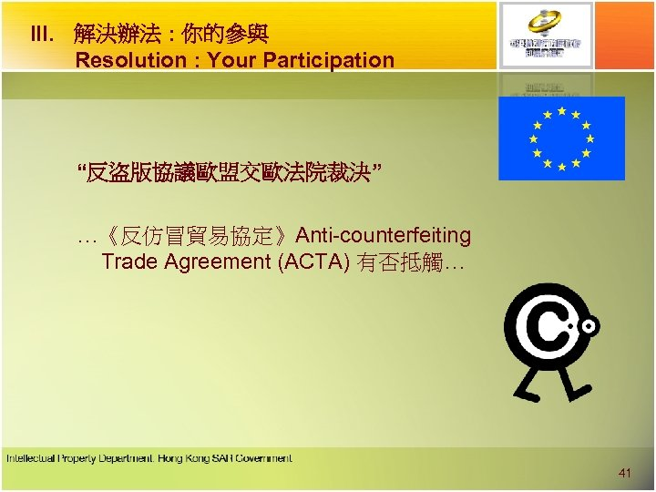 "III. 解決辦法 : 你的參與 Resolution : Your Participation ""反盜版協議歐盟交歐法院裁決"" …《反仿冒貿易協定》Anti-counterfeiting Trade Agreement (ACTA) 有否抵觸…"