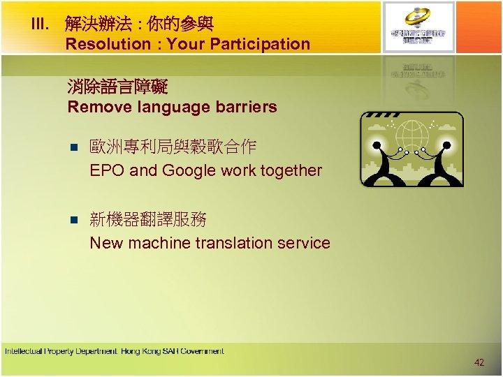 III. 解決辦法 : 你的參與 Resolution : Your Participation 消除語言障礙 Remove language barriers n 歐洲專利局與穀歌合作