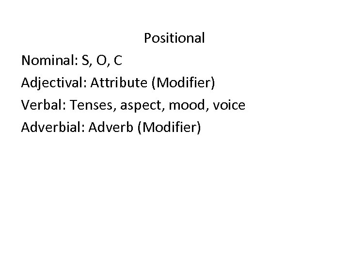 Positional Nominal: S, O, C Adjectival: Attribute (Modifier) Verbal: Tenses, aspect, mood, voice Adverbial: