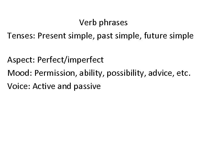 Verb phrases Tenses: Present simple, past simple, future simple Aspect: Perfect/imperfect Mood: Permission, ability,