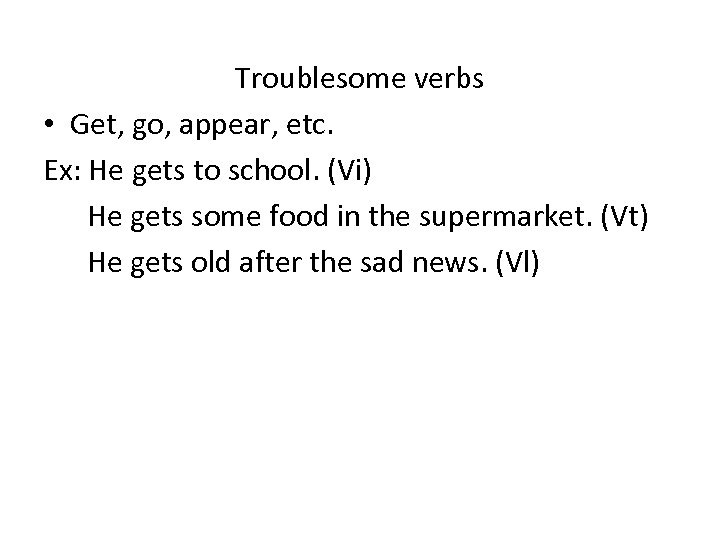 Troublesome verbs • Get, go, appear, etc. Ex: He gets to school. (Vi) He