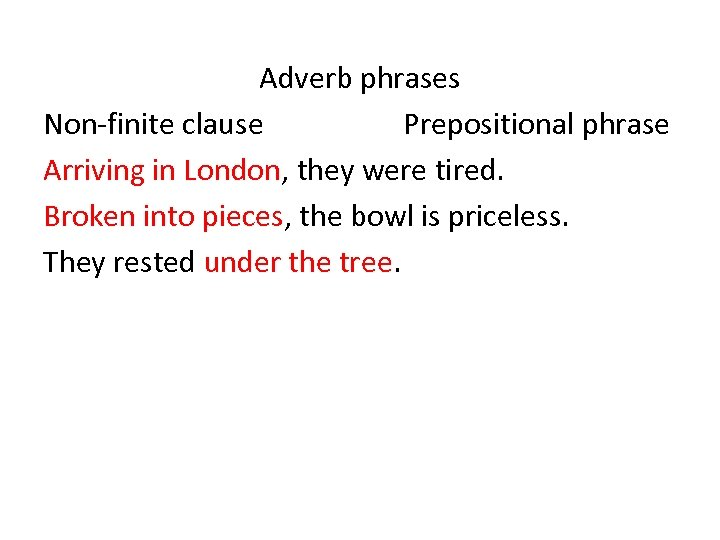 Adverb phrases Non-finite clause Prepositional phrase Arriving in London, they were tired. Broken into