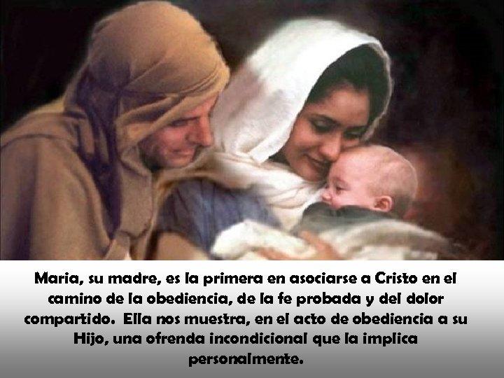 Maria, su madre, es la primera en asociarse a Cristo en el camino de