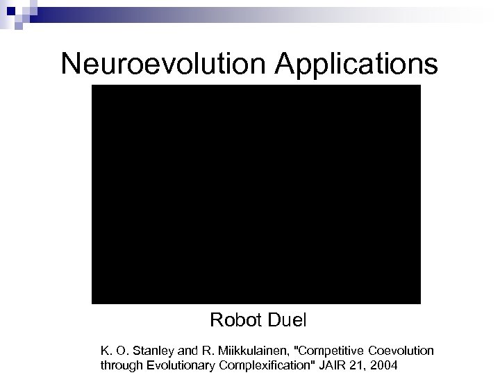 Neuroevolution Applications Robot Duel K. O. Stanley and R. Miikkulainen,