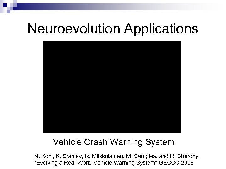 Neuroevolution Applications Vehicle Crash Warning System N. Kohl, K. Stanley, R. Miikkulainen, M. Samples,
