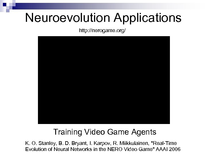 Neuroevolution Applications http: //nerogame. org/ Training Video Game Agents K. O. Stanley, B. D.