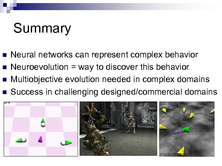 Summary n n Neural networks can represent complex behavior Neuroevolution = way to discover