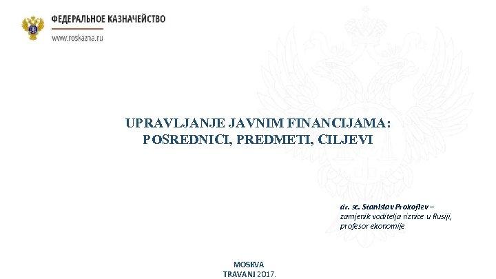 UPRAVLJANJE JAVNIM FINANCIJAMA: POSREDNICI, PREDMETI, CILJEVI dr. sc. Stanislav Prokofiev – zamjenik voditelja riznice