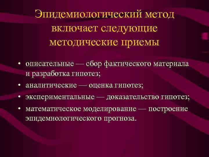 Эпидемиологический метод включает следующие методические приемы • описательные — сбор фактического материала и разработка