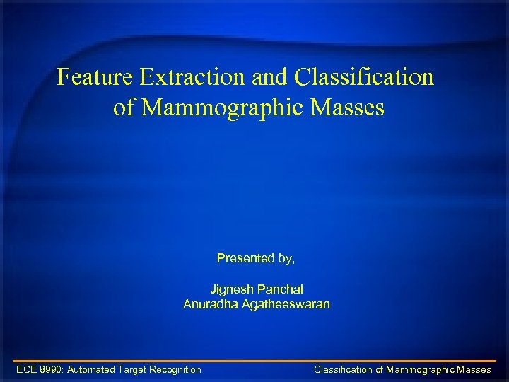 Feature Extraction and Classification of Mammographic Masses Presented by, Jignesh Panchal Anuradha Agatheeswaran ECE