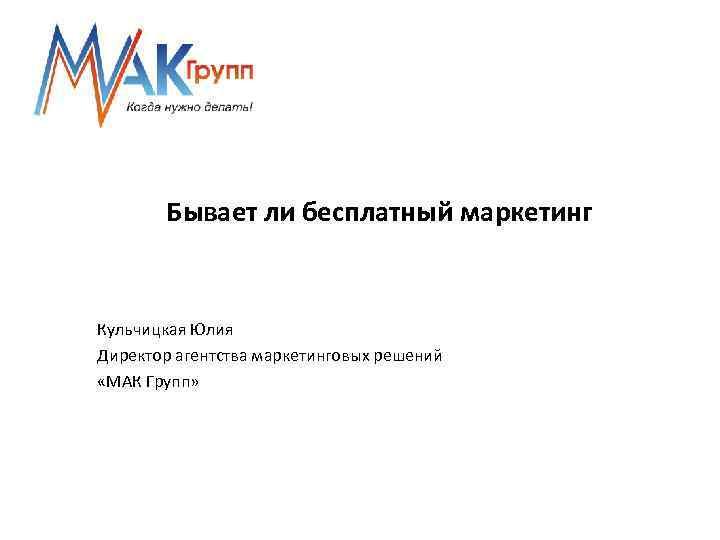 Бывает ли бесплатный маркетинг Кульчицкая Юлия Директор агентства маркетинговых решений «МАК Групп»