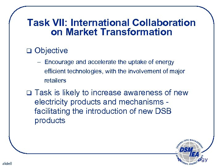 Task VII: International Collaboration on Market Transformation q Objective – Encourage and accelerate the