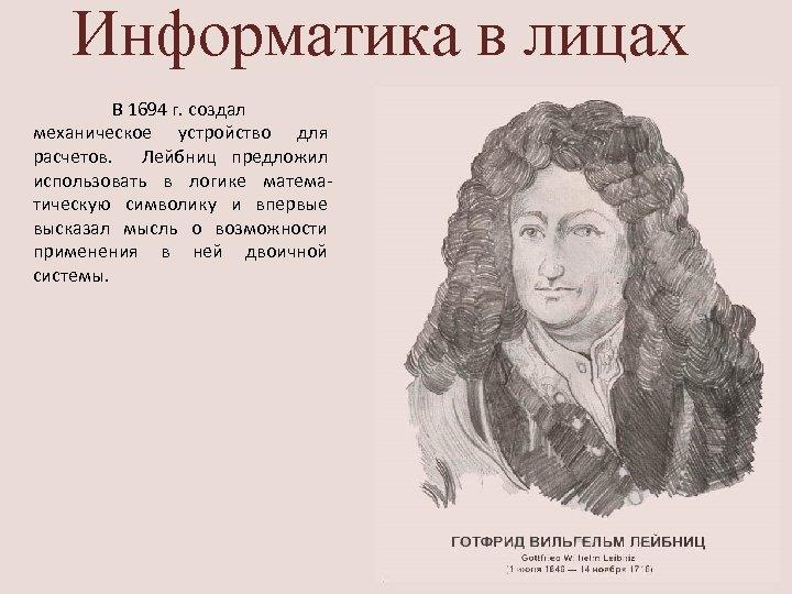 Информатика в лицах В 1694 г. создал механическое устройство для расчетов. Лейбниц предложил использовать