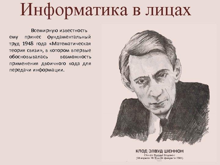 Информатика в лицах Всемирную известность ему принес фундаментальный труд 1948 года «Математическая теория связи»