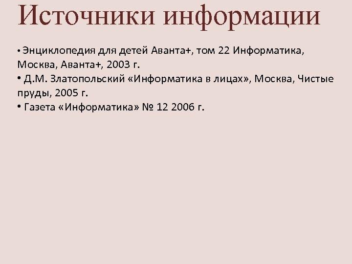 Источники информации • Энциклопедия для детей Аванта+, том 22 Информатика, Москва, Аванта+, 2003 г.
