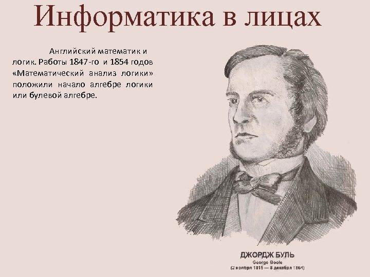 Информатика в лицах Английский математик и логик. Работы 1847 -го и 1854 годов «Математический