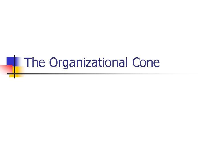 The Organizational Cone