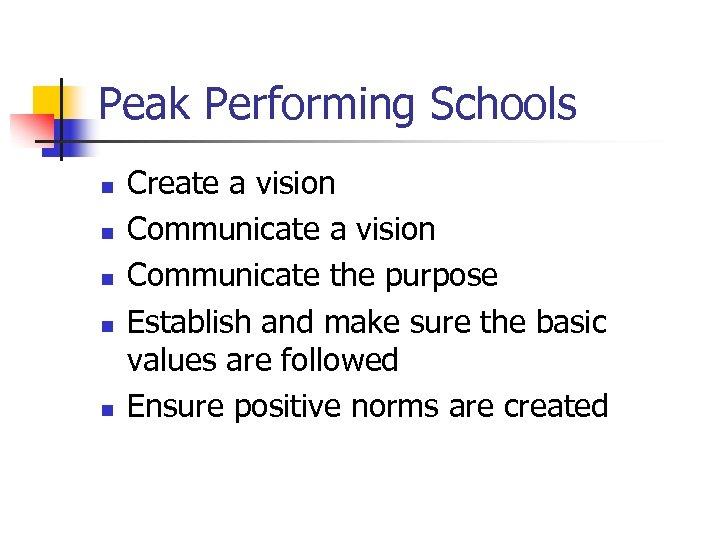 Peak Performing Schools n n n Create a vision Communicate the purpose Establish and