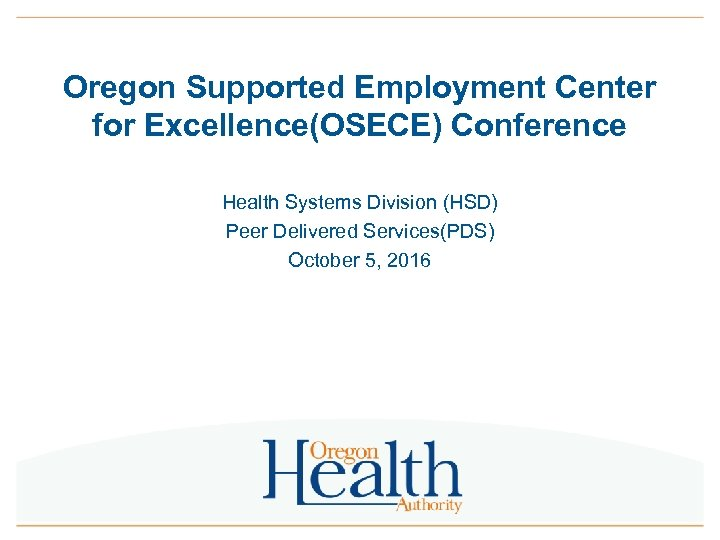 Oregon Supported Employment Center for Excellence(OSECE) Conference Health Systems Division (HSD) Peer Delivered Services(PDS)