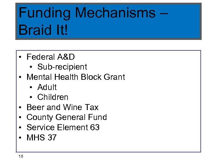 Funding Mechanisms – Braid It! • Federal A&D • Sub-recipient • Mental Health Block