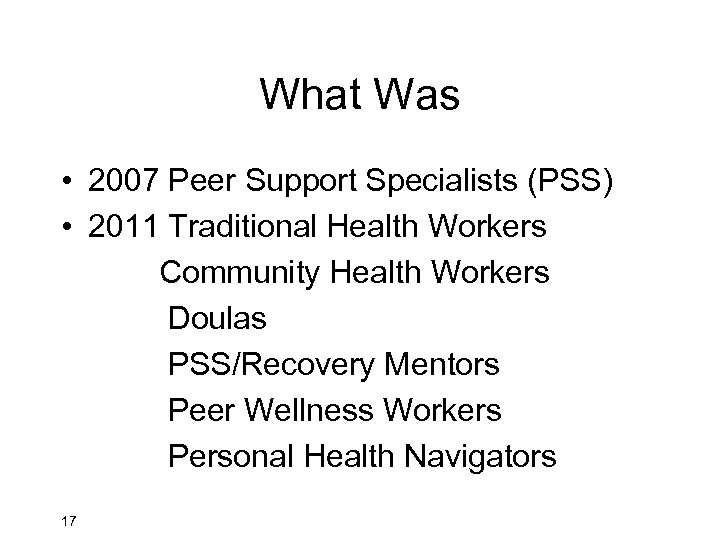 What Was • 2007 Peer Support Specialists (PSS) • 2011 Traditional Health Workers Community