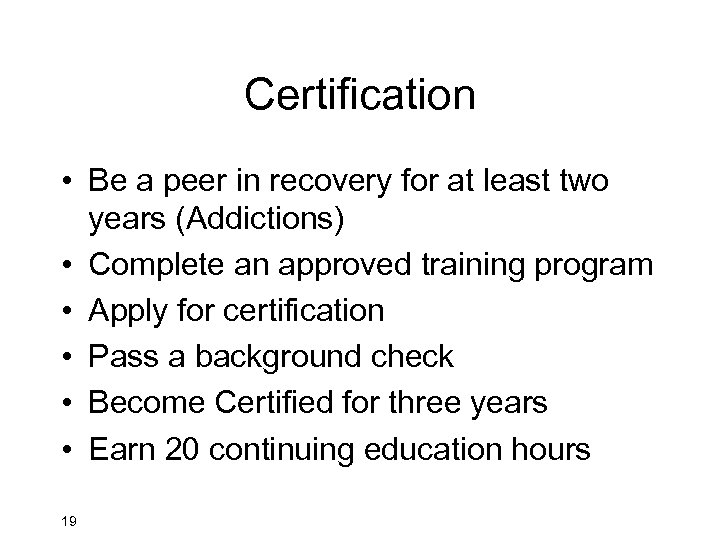 Certification • Be a peer in recovery for at least two years (Addictions) •