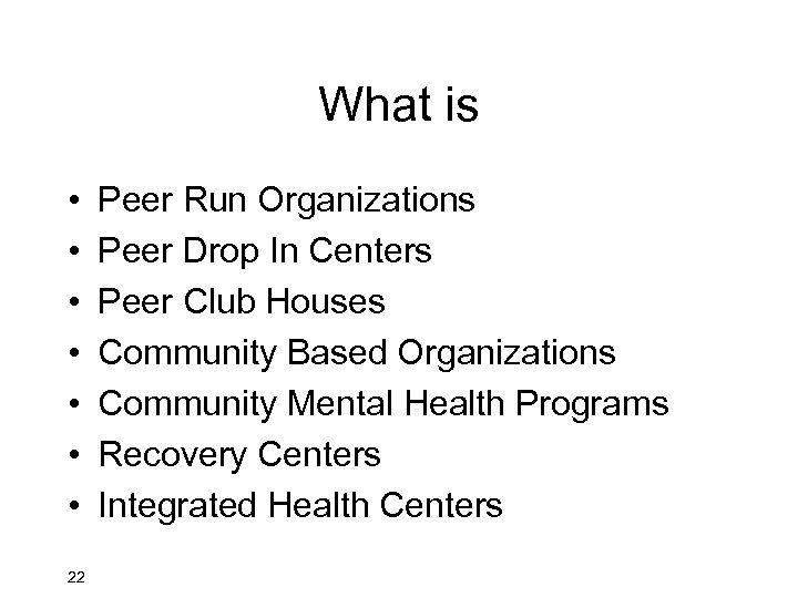 What is • • 22 Peer Run Organizations Peer Drop In Centers Peer Club