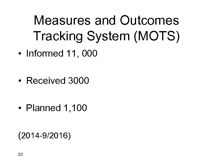 Measures and Outcomes Tracking System (MOTS) • Informed 11, 000 • Received 3000 •