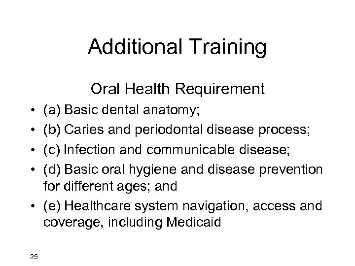 Additional Training Oral Health Requirement • • (a) Basic dental anatomy; (b) Caries and