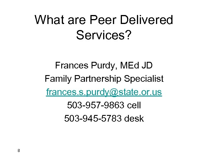 What are Peer Delivered Services? Frances Purdy, MEd JD Family Partnership Specialist frances. s.