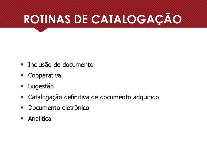 ROTINAS DE CATALOGAÇÃO § Inclusão de documento § Cooperativa § Sugestão § Catalogação definitiva