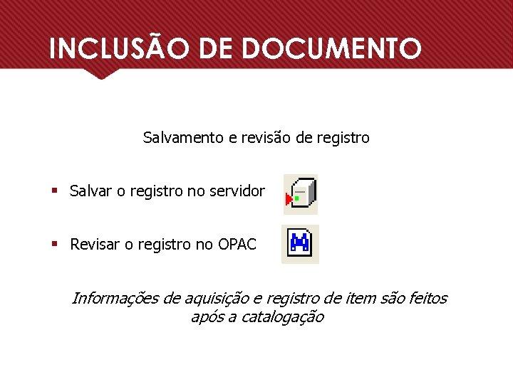 INCLUSÃO DE DOCUMENTO Salvamento e revisão de registro § Salvar o registro no servidor