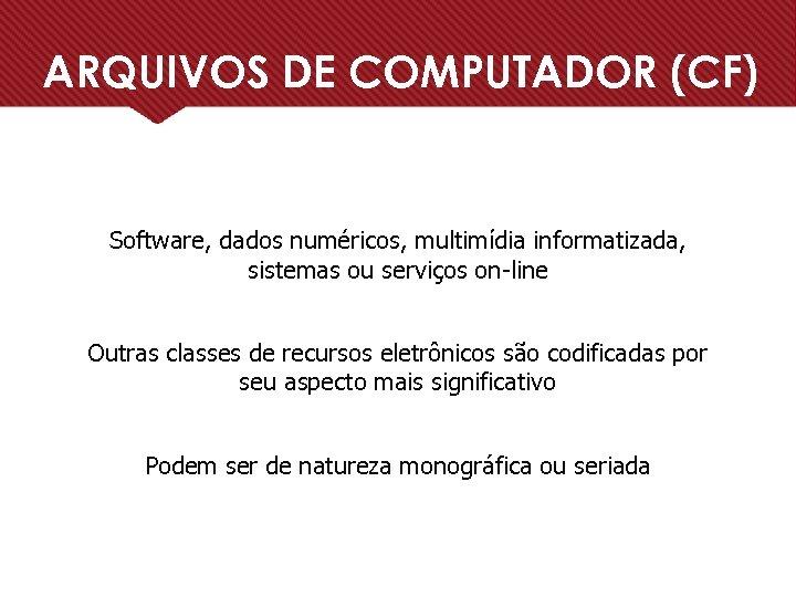 ARQUIVOS DE COMPUTADOR (CF) Software, dados numéricos, multimídia informatizada, sistemas ou serviços on-line Outras
