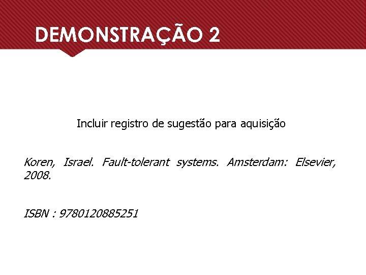 DEMONSTRAÇÃO 2 Incluir registro de sugestão para aquisição Koren, Israel. Fault-tolerant systems. Amsterdam: Elsevier,