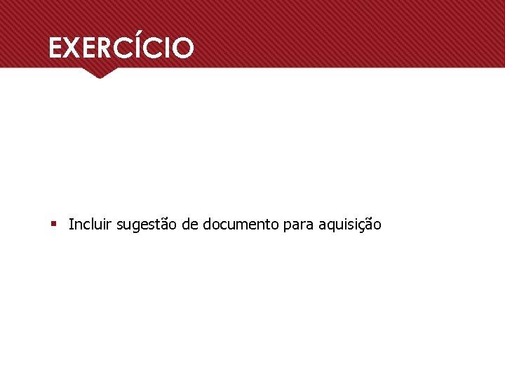 EXERCÍCIO § Incluir sugestão de documento para aquisição