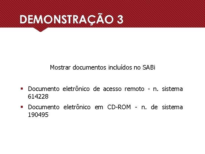 DEMONSTRAÇÃO 3 Mostrar documentos incluídos no SABi § Documento eletrônico de acesso remoto -