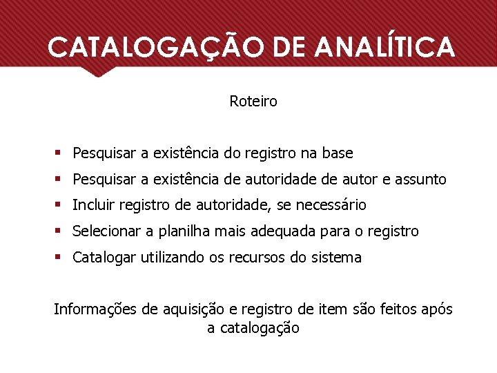 CATALOGAÇÃO DE ANALÍTICA Roteiro § Pesquisar a existência do registro na base § Pesquisar