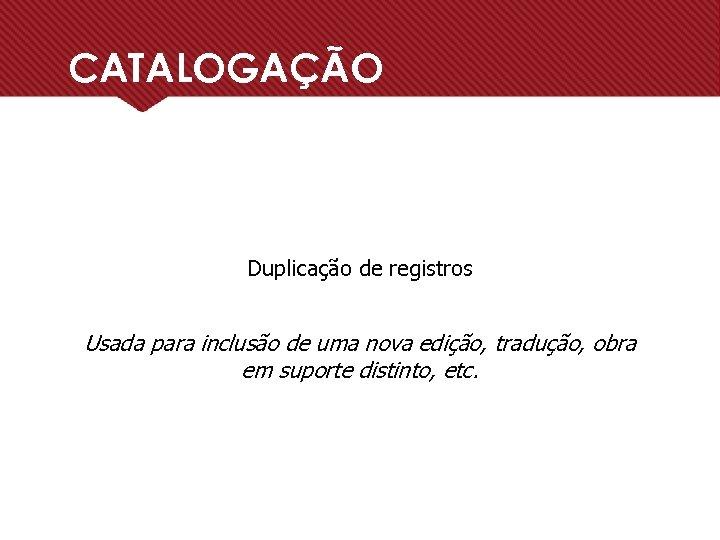CATALOGAÇÃO Duplicação de registros Usada para inclusão de uma nova edição, tradução, obra em