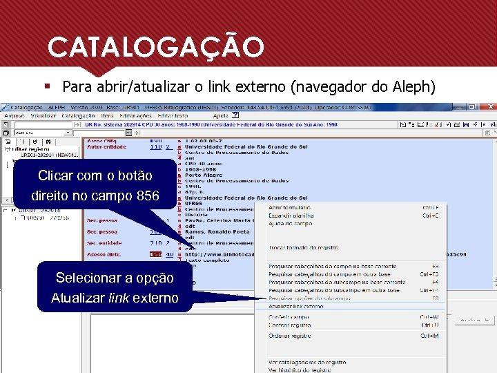 CATALOGAÇÃO § Para abrir/atualizar o link externo (navegador do Aleph) Clicar com o botão