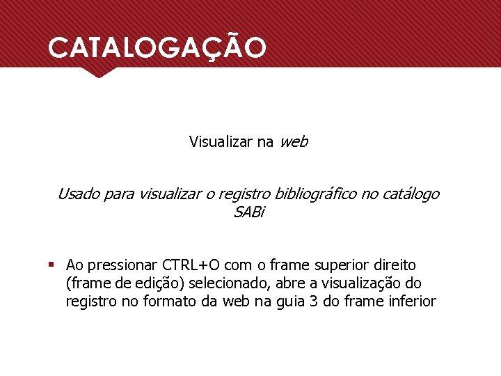 CATALOGAÇÃO Visualizar na web Usado para visualizar o registro bibliográfico no catálogo SABi §