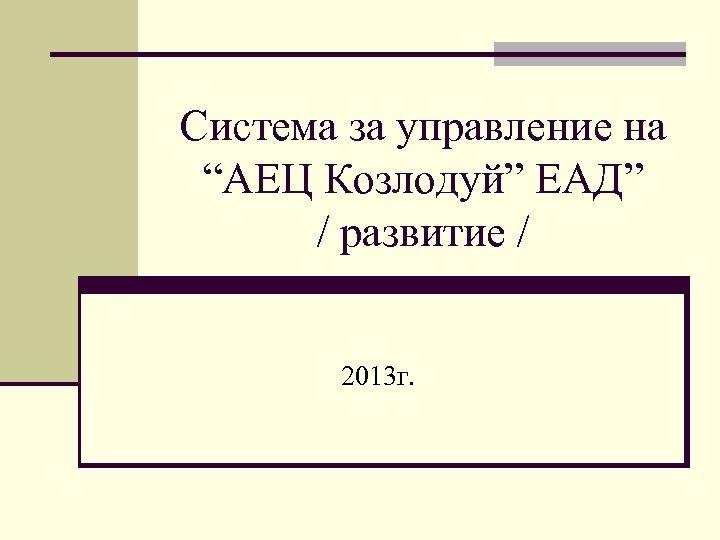 """Система за управление на """"АЕЦ Козлодуй"""" ЕАД"""" / развитие / 2013 г."""