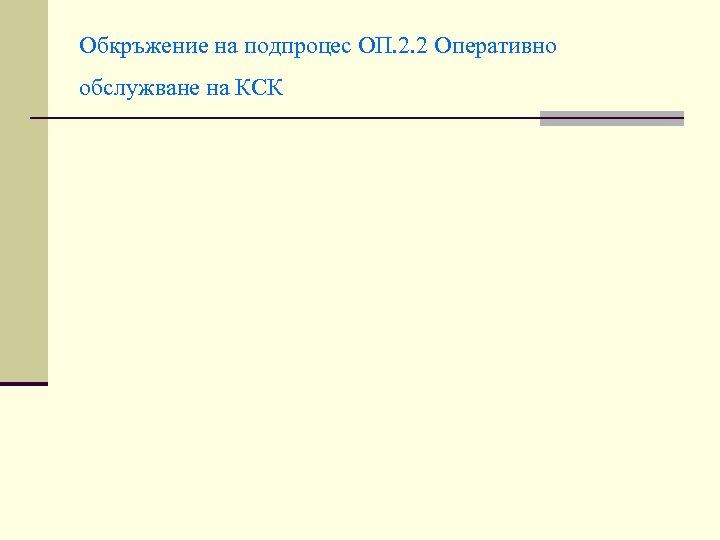 Обкръжение на подпроцес ОП. 2. 2 Оперативно обслужване на КСК